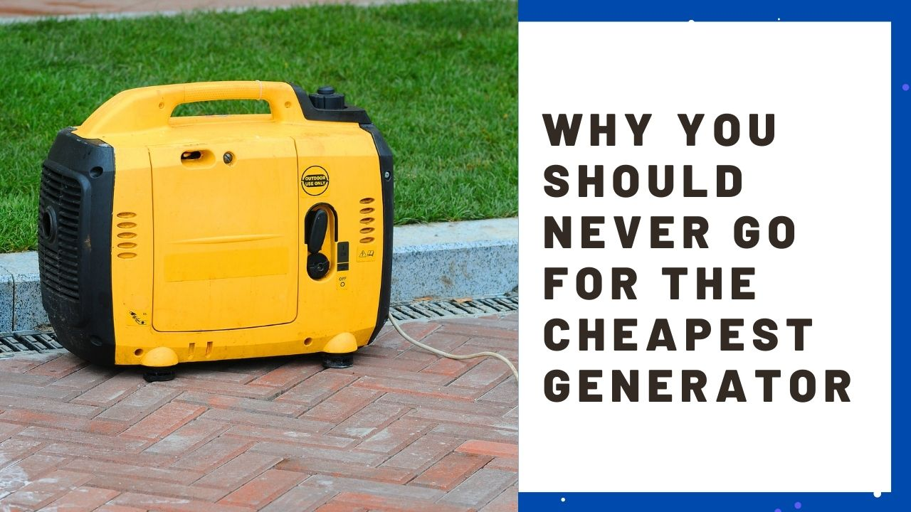Why You Should Never Go For The Cheapest Generator